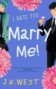 I Hate You. Marry Me! by J.K. West